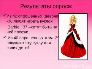 Результаты опроса:Из 42 опрошенных девочек -38 любят играть куклой Barbie, 37 –х