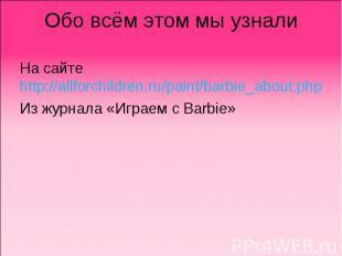 Обо всём этом мы узнали На сайте http://allforchildren.ru/paint/barbie_about.php