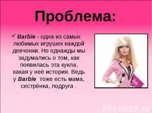 Проблема: Barbie - одна из самых любимых игрушек каждой девчонки. Но однажды мы