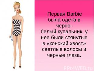 Первая Barbie была одета в черно-белыйкупальник, у нее были стянутые в «конский