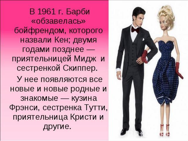 В1961г. Барби «обзавелась» бойфрендом, которого назвали Кен; двумя годами позднее— приятельницей Мидж и сестренкойСкиппер. У нее появляются все новые и новые родные и знакомые— кузина Фрэнси, сестренка Тутти, приятельница Кристи и другие.