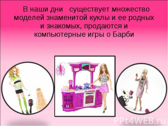 В наши дни существует множество моделей знаменитой куклы и ее родных и знакомых, продаются и компьютерные игры о Барби