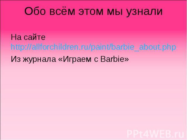 Обо всём этом мы узнали На сайте http://allforchildren.ru/paint/barbie_about.php Из журнала «Играем с Barbie»