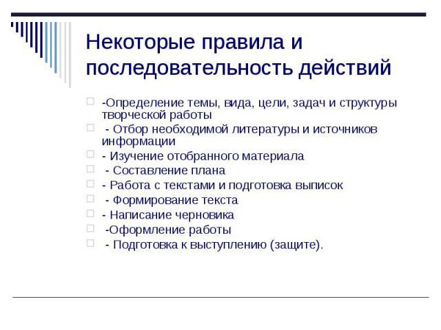 Некоторые правила и последовательность действий -Определение темы, вида, цели, задач и структуры творческой работы - Отбор необходимой литературы и источников информации - Изучение отобранного материала - Составление плана - Работа с текстами и подг…