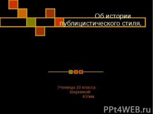 Об истории публицистического стиля Ученицы 10 класса Шарниной Юлии.