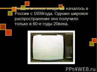 Телевизионное вещание началось в России с 1939года. Однако широкое распространен