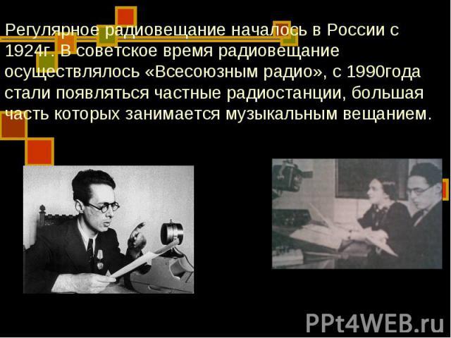 Регулярное радиовещание началось в России с 1924г. В советское время радиовещание осуществлялось «Всесоюзным радио», с 1990года стали появляться частные радиостанции, большая часть которых занимается музыкальным вещанием.