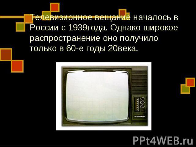 Телевизионное вещание началось в России с 1939года. Однако широкое распространение оно получило только в 60-е годы 20века.