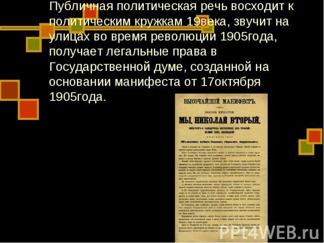Публичная политическая речь восходит к политическим кружкам 19века, звучит на улицах во время революции 1905года, получает легальные права в Государственной думе, созданной на основании манифеста от 17октября 1905года.