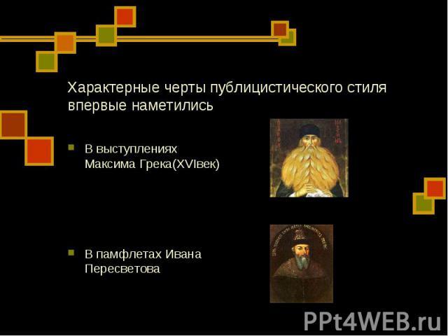 Характерные черты публицистического стиля впервые наметились В выступлениях Максима Грека(XVIвек) В памфлетах Ивана Пересветова