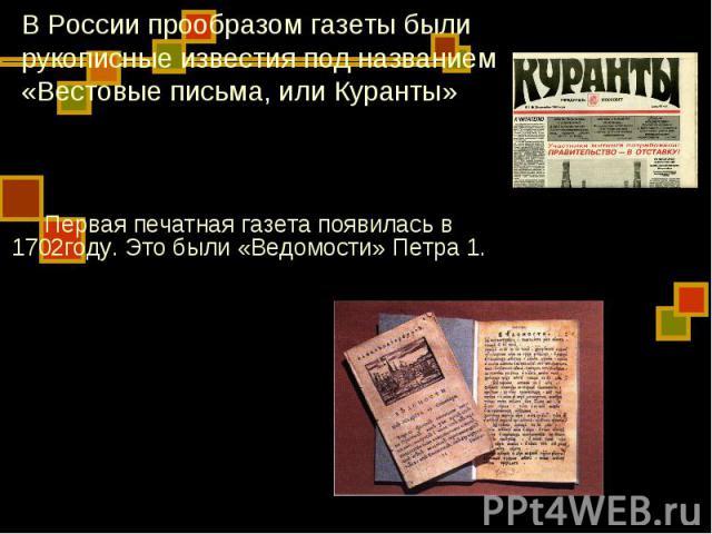 В России прообразом газеты были рукописные известия под названием «Вестовые письма, или Куранты» Первая печатная газета появилась в 1702году. Это были «Ведомости» Петра 1.