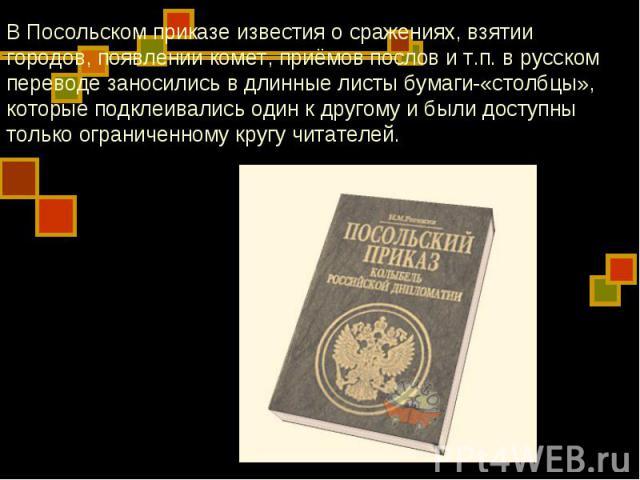 В Посольском приказе известия о сражениях, взятии городов, появлении комет, приёмов послов и т.п. в русском переводе заносились в длинные листы бумаги-«столбцы», которые подклеивались один к другому и были доступны только ограниченному кругу читателей.