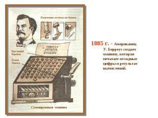 1885 г. - Американец У. Берроуз создает машину, которая печатает исходные цифры