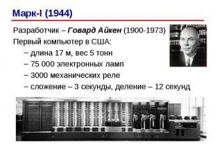 Марк-I (1944) Разработчик – Говард Айкен (1900-1973) Первый компьютер в США: дли