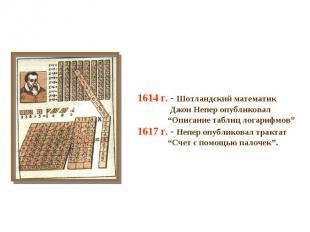 "1614 г. - Шотландский математик Джон Непер опубликовал ""Описание таблиц логарифм"