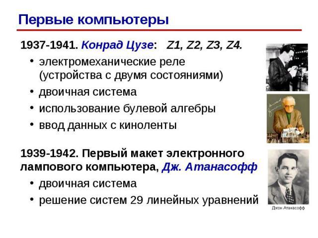 Первые компьютеры 1937-1941. Конрад Цузе: Z1, Z2, Z3, Z4. электромеханические реле (устройства с двумя состояниями) двоичная система использование булевой алгебры ввод данных с киноленты 1939-1942. Первый макет электронного лампового компьютера, Дж.…