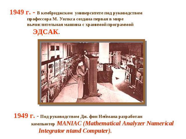 1949 г. - В кембриджском университете под руководством профессора М. Уилкса создана первая в мире вычислительная машина с хранимой программой ЭДСАК. 1949 г. - Под руководством Дж. фон Неймана разработан компьютер MANIAC (Mathematical Analyzer Numeri…