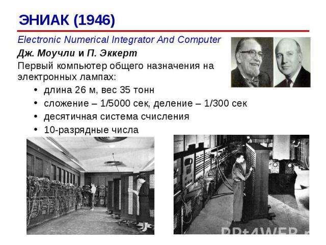 ЭНИАК (1946) Electronic Numerical Integrator And Computer Дж. Моучли и П. Эккерт Первый компьютер общего назначения на электронных лампах: длина 26 м, вес 35 тонн сложение – 1/5000 сек, деление – 1/300 сек десятичная система счисления 10-разрядные числа