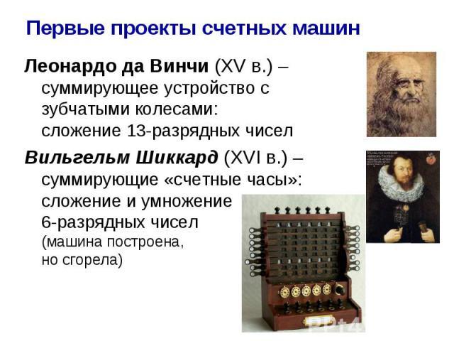 Первые проекты счетных машин Леонардо да Винчи (XV в.) – суммирующее устройство с зубчатыми колесами: сложение 13-разрядных чисел Вильгельм Шиккард (XVI в.) – суммирующие «счетные часы»: сложение и умножение 6-разрядных чисел (машина построена, но с…