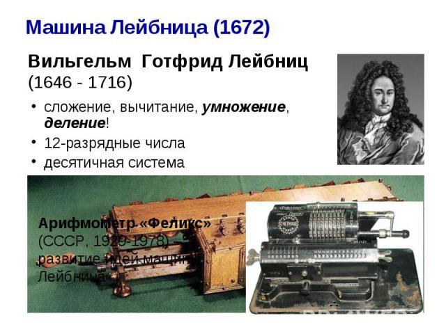 Машина Лейбница (1672) Вильгельм Готфрид Лейбниц (1646 - 1716) сложение, вычитание, умножение, деление! 12-разрядные числа десятичная система