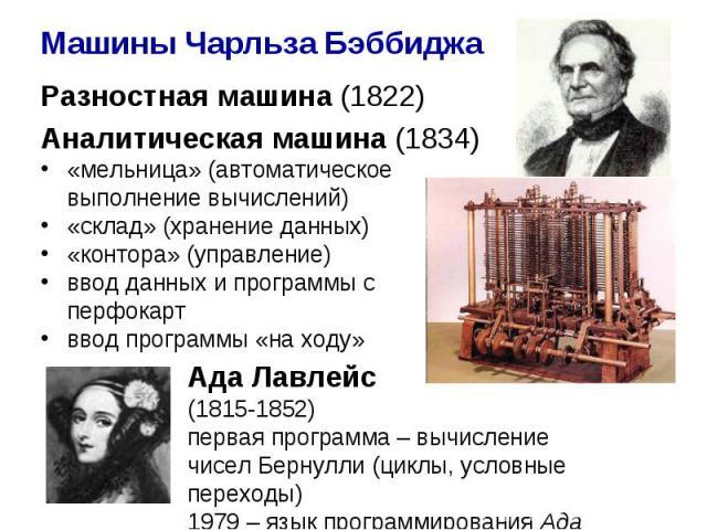 Машины Чарльза Бэббиджа Разностная машина (1822) Аналитическая машина (1834) «мельница» (автоматическое выполнение вычислений) «склад» (хранение данных) «контора» (управление) ввод данных и программы с перфокарт ввод программы «на ходу» Ада Лавлейс …