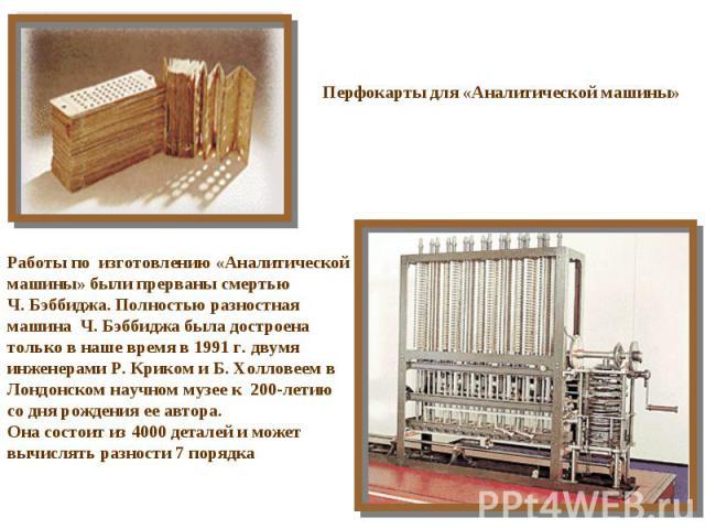 Перфокарты для «Аналитической машины» Работы по изготовлению «Аналитической машины» были прерваны смертью Ч. Бэббиджа. Полностью разностная машина Ч. Бэббиджа была достроена только в наше время в 1991 г. двумя инженерами Р. Криком и Б. Холловеем в Л…