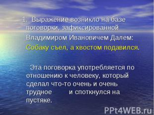 1. Выражение возникло на базе поговорки, зафиксированной Владимиром Ивановичем Д