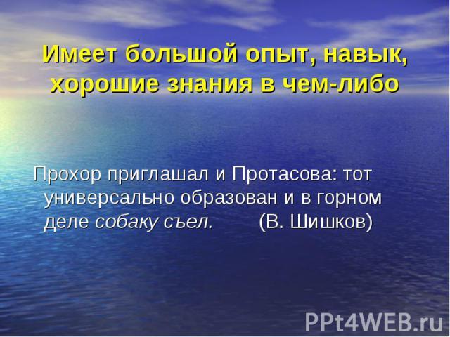 Имеет большой опыт, навык, хорошие знания в чем-либо Прохор приглашал и Протасова: тот универсально образован и в горном деле собаку съел. (В. Шишков)