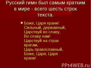 Русский гимн был самым кратким в мире - всего шесть строк текста.Боже, Царя хран