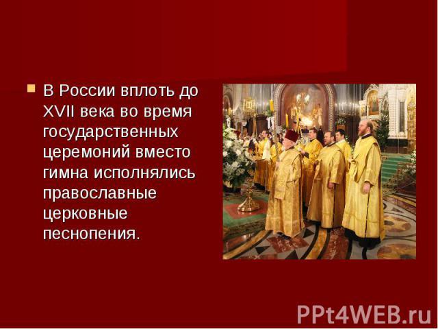 В России вплоть до ХVII века во время государственных церемоний вместо гимна исполнялись православные церковные песнопения.