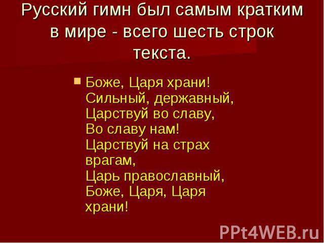 Русский гимн был самым кратким в мире - всего шесть строк текста.Боже, Царя храни! Сильный, державный, Царствуй во славу, Во славу нам! Царствуй на страх врагам, Царь православный, Боже, Царя, Царя храни!