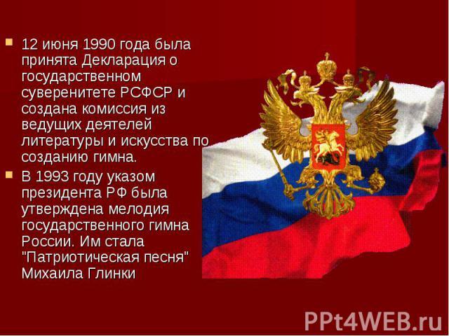12 июня 1990 года была принята Декларация о государственном суверенитете РСФСР и создана комиссия из ведущих деятелей литературы и искусства по созданию гимна. В 1993 году указом президента РФ была утверждена мелодия государственного гимна России. И…