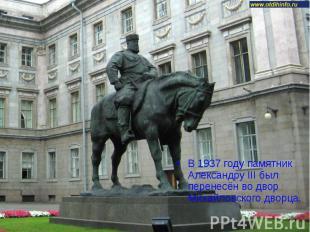 В 1937 году памятник Александру III был перенесён во двор Михайловского дворца.