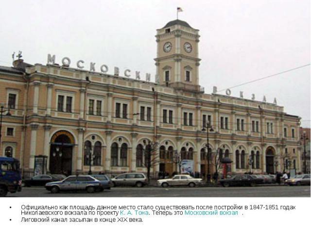 Официально как площадь данное место стало существовать после постройки в 1847-1851 годах Николаевского вокзала по проекту К. А. Тона. Теперь это Московский вокзал . Лиговский канал засыпан в конце XIX века.