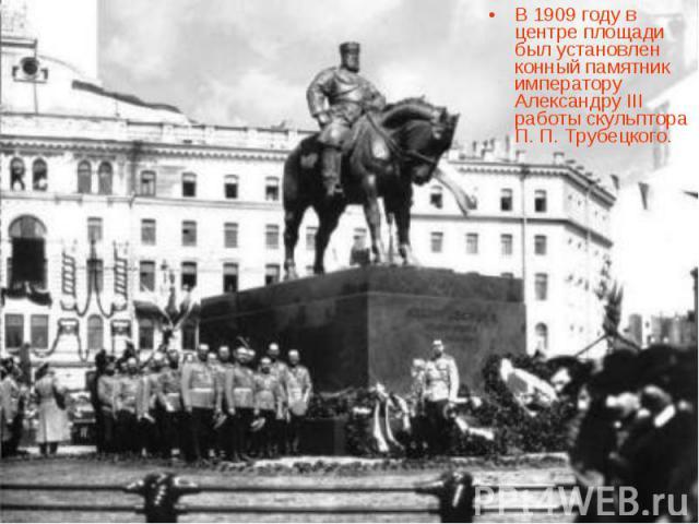 В 1909 году в центре площади был установлен конный памятник императору Александру III работы скульптора П. П. Трубецкого.