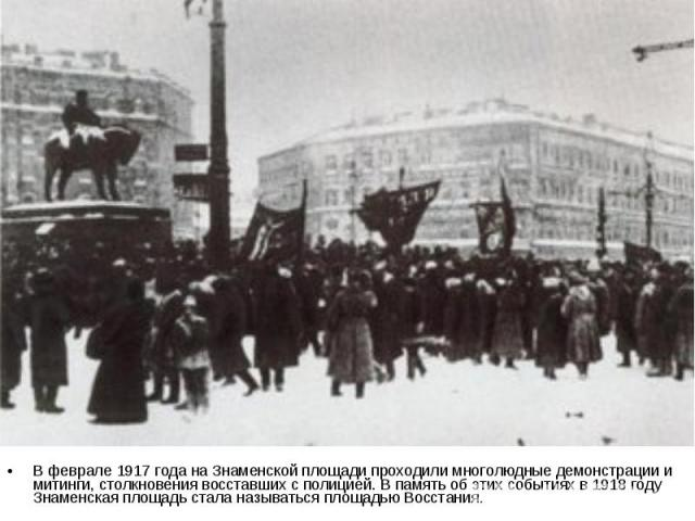 В феврале 1917 года на Знаменской площади проходили многолюдные демонстрации и митинги, столкновения восставших с полицией. В память об этих событиях в 1918 году Знаменская площадь стала называться площадью Восстания.