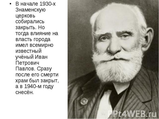 В начале 1930-х Знаменскую церковь собирались закрыть. Но тогда влияние на власть города имел всемирно известный учёный Иван Петрович Павлов. Сразу после его смерти храм был закрыт, а в 1940-м году снесён.