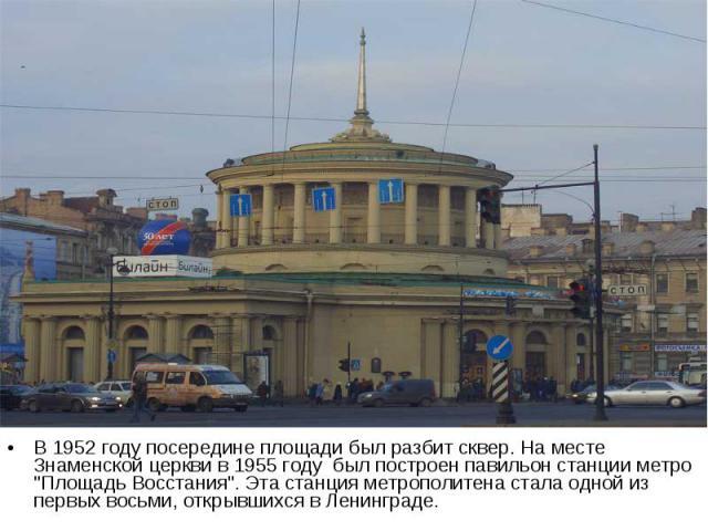 В 1952 году посередине площади был разбит сквер. На месте Знаменской церкви в 1955 году был построен павильон станции метро