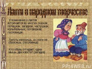 Лапти в народном творчестве Упоминание о лаптях встречается во многих сказках, п