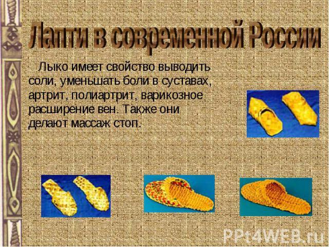 Лапти в современной России Лыко имеет свойство выводить соли, уменьшать боли в суставах, артрит, полиартрит, варикозное расширение вен. Также они делают массаж стоп.