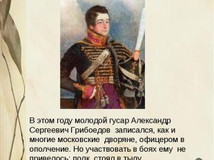 Отечественная война 1812 года В этом году молодой гусар Александр Сергеевич Гриб
