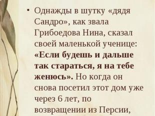 Дядя СандроОднажды в шутку «дядя Сандро», как звала Грибоедова Нина, сказал свое