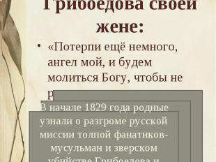 Строки из последнего письма Грибоедова своей жене:«Потерпи ещё немного, ангел мо