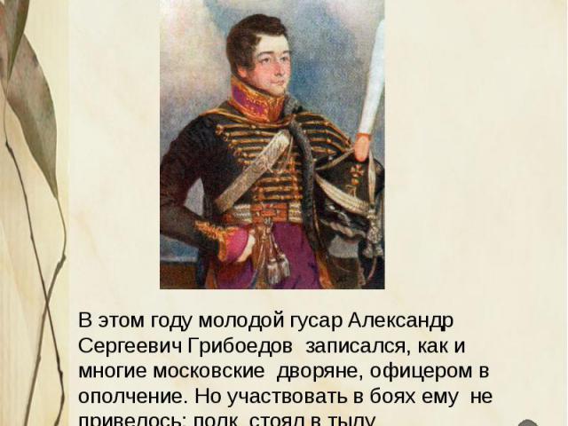 Отечественная война 1812 года В этом году молодой гусар Александр Сергеевич Грибоедов записался, как и многие московские дворяне, офицером в ополчение. Но участвовать в боях ему не привелось: полк стоял в тылу В далёкой Грузии в это время (4 ноября …