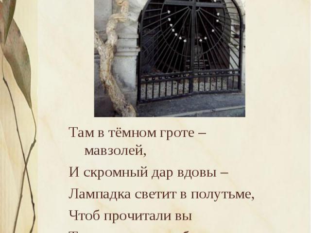 Там в тёмном гроте – мавзолей, И скромный дар вдовы – Лампадка светит в полутьме, Чтоб прочитали вы Ту надпись, и чтоб вам она Напомнила сама – Два горя: горе от любви И горе от ума. Яков Полонский