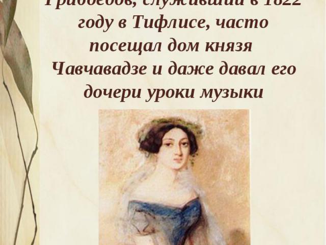 Уже в ранней юности Нино отличалась красотой и статью, присущей грузинкам. Грибоедов, служивший в 1822 году в Тифлисе, часто посещал дом князя Чавчавадзе и даже давал его дочери уроки музыки