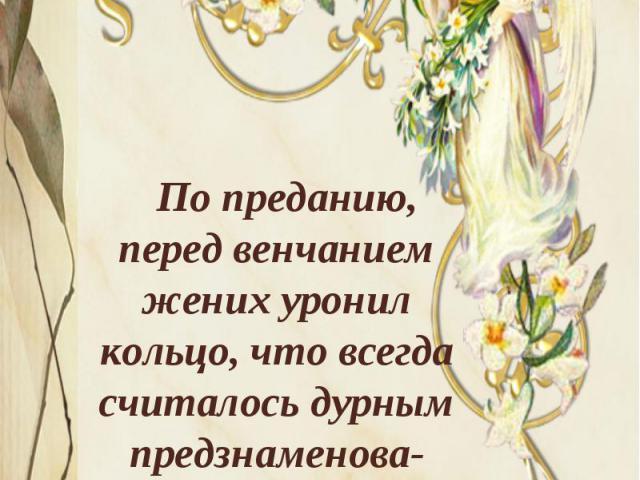 По преданию, перед венчанием жених уронил кольцо, что всегда считалось дурным предзнаменова-нием