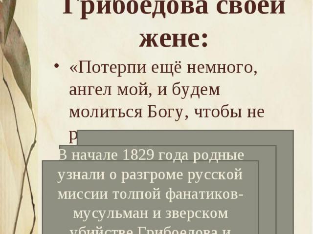 Строки из последнего письма Грибоедова своей жене:«Потерпи ещё немного, ангел мой, и будем молиться Богу, чтобы не разлучаться» В начале 1829 года родные узнали о разгроме русской миссии толпой фанатиков-мусульман и зверском убийстве Грибоедова и др…