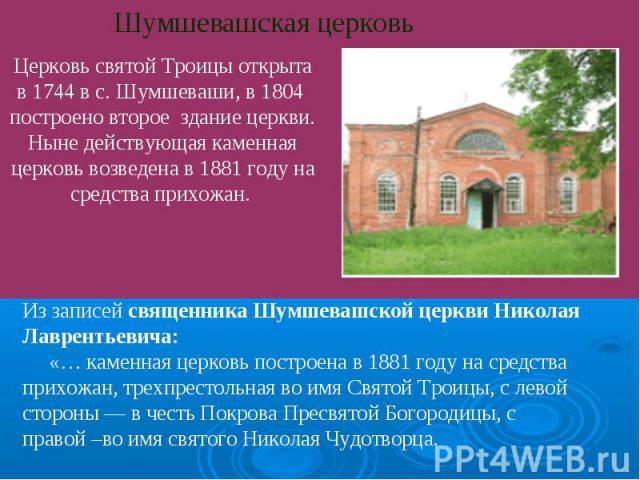 Шумшевашская церковь Церковь святой Троицы открыта в 1744 в с. Шумшеваши, в 1804 построено второе здание церкви. Ныне действующая каменная церковь возведена в 1881 году на средства прихожан. Из записей священника Шумшевашской церкви Николая Лавренть…