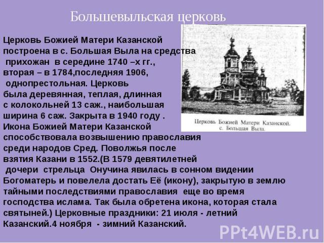 Большевыльская церковь Церковь Божией Матери Казанской построена в с. Большая Выла на средства прихожан в середине 1740 –х гг., вторая – в 1784,последняя 1906, однопрестольная. Церковь была деревянная, теплая, длинная с колокольней 13 саж., наибольш…